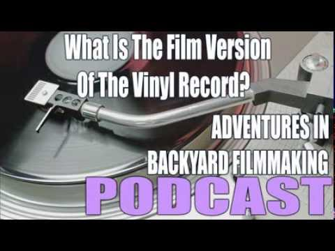 Adventures In Backyard Filmmaking Podcast | What Is The Film Version of The Vinyl Record?