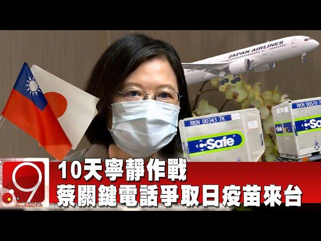 10天寧靜作戰 蔡關鍵電話爭取日本疫苗來台 @9點換日線