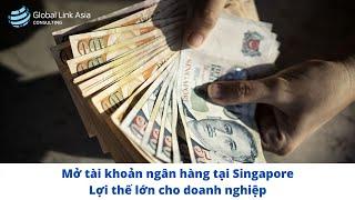 Mở tài khoản ngân hàng tại Singapore - lợi thế lớn cho doanh nghiệp