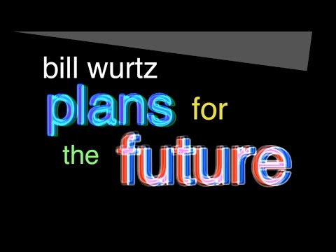 bill wurtz plans for the future