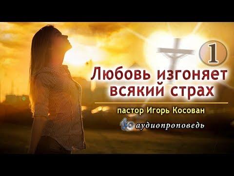 Аудиопроповедь - Любовь изгоняет всякий страх (часть 1) Игорь Косован.