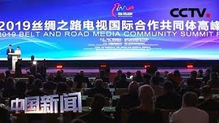 [中国新闻] 2019丝绸之路电视国际合作共同体高峰论坛举行   CCTV中文国际