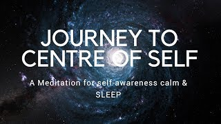 JOURNEY TO CENTRE OF SELF A guided meditation for self-awareness, authenticity, calm, and sleep