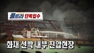 긴박했던 울산 선박 화재 내부 진압현장! 영상입수