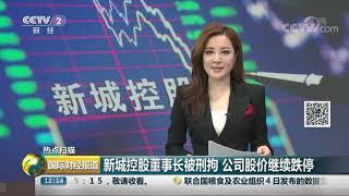 [国际财经报道]热点扫描 新城控股董事长被刑拘 公司股价继续跌停| CCTV财经