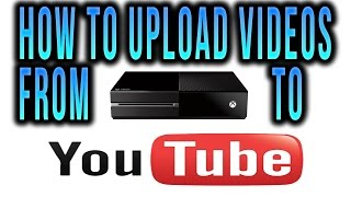 How To Upload Videos From Xbox One To Youtube