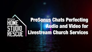 Home Studio Rescue: PreSonus Chats Perfecting Audio and Video for Livestream Church Services