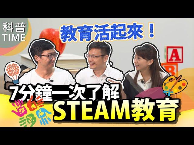 教育活起來!7分鐘一次了解STEAM教育【科普TIME】 Ke Pu TIME_EP.35