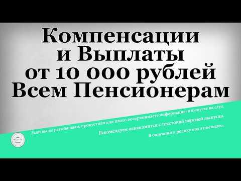 Компенсации и Выплаты от 10 000 рублей Всем Пенсионерам