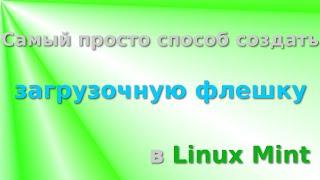 Создать загрузочную флешку в Linux Mint. Самый простой способ