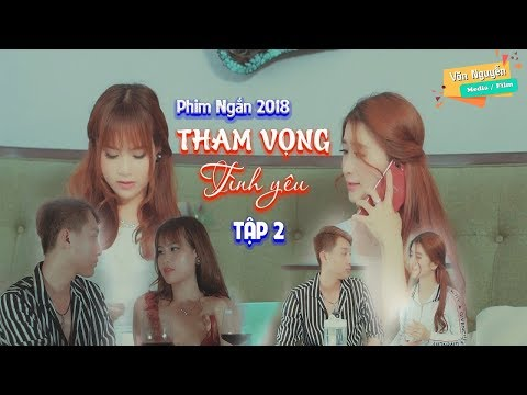 Phim Ngắn 2018   Tham Vọng Tình yêu  ( Tập 2 )   Phim Ngắn Tình Cảm Hay Nhât 2018   Văn Nguyễn Media