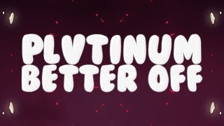 PLVTINUM - Better Off (Lyrics)