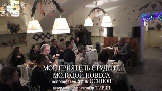 Мой приятель студент, молодой повеса. Исполняет Гарик Осипов. Санкт-Петербург 2015 - Ресторан Ять(Автор видео - Александр Травин - арТзаЛ. Видеосъёмка в ресторане