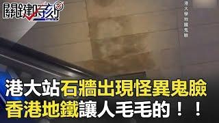恐怖!港大站石牆出現「怪異鬼臉」 香港地鐵讓人毛毛的! 關鍵時刻 20180502-5 丁學偉 傅鶴齡 馬西屏