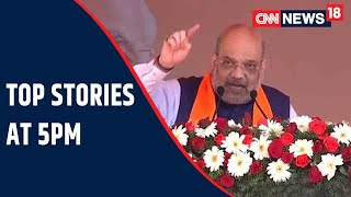 Amit Shah On Campaign Blitz In The South   Top Stories At 5 PM   CNN News18