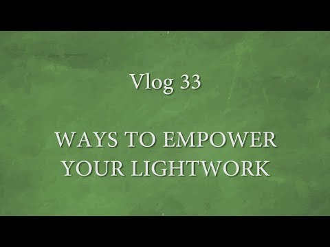 VLOG 33 - WAYS TO EMPOWER YOUR LIGHTWORK