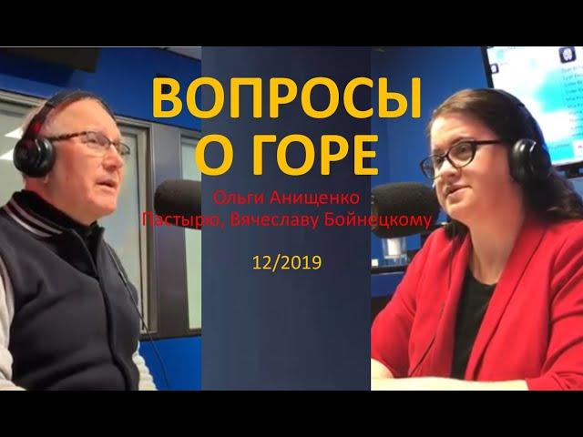 ВОПРОСЫ О ГОРЕ - ОТ О. АНИЩЕНКО К ПАСТЫРЮ, В. БОЙНЕЦКОМУ - 11/2019