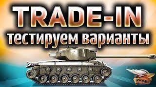 TRADE-IN - Тестируем варианты - Катаем танки по заявкам зрителей