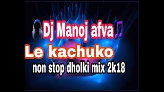   Le kachuko le   👉 DJ MANOJ AFVA NON STOP DHOLKI MIX 2018  👈
