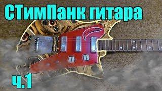 Стимпанк гитара [ ч.1] - Новая гитара для проекта !!!