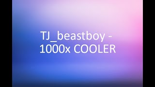 TJ_beastboy - 1000x COOLER - Lyrics