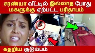 சரண்யா வீட்டில் இல்லாத போது மகளுக்கு ஏற்பட்ட பரிதாபம்! கதறிய குடும்பம் Tamil News | Latest News