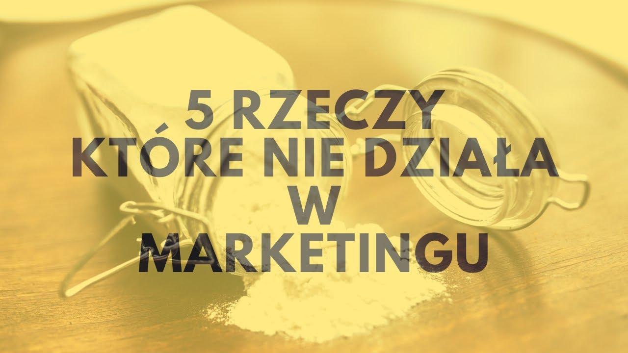5 Rzeczy, Które Nie Działa W Marketingu!