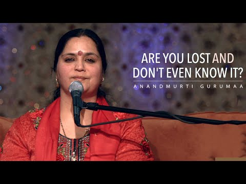 Are you lost and don't even know it? | Anandmurti Gurumaa (English)