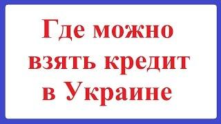 Где можно взять кредит в Украине(, 2015-07-24T12:18:56.000Z)