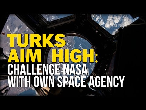 TURKS AIM HIGH: CHALLENGE NASA WITH OWN SPACE AGENCY