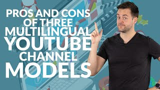 Pros and cons of three multilingual YouTube channel models | Need-to-know
