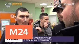 Смотреть видео За что избили покупателя в столичном супермаркете - Москва 24 онлайн