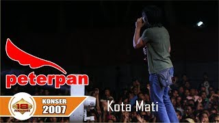 PETERPAN ~ KOTA MATI - LAGU YANG JARANG DI BAWAAIN .. (LIVE KONSER 2007)