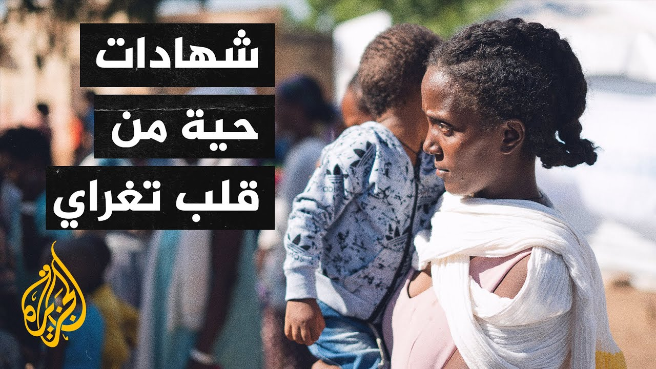 شهادات توثق انتهاكات القوات الإريترية بإقليم تغراي  - نشر قبل 2 ساعة