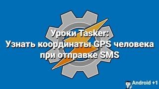 Уроки Tasker: Узнать координаты GPS человека при отправке SMS