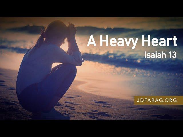A Heavy Heart, Isaiah 13 – April 22nd, 2021