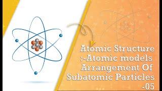 Atomic Structure:-Atomic models Arrangement Of Subatomic Particles-05