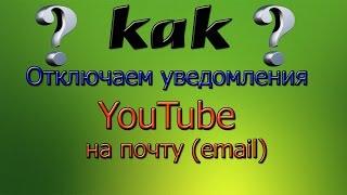 Как отключить уведомления YouTube на почту (email)
