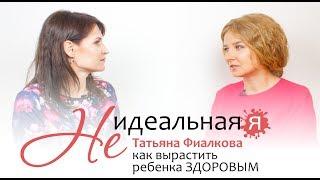 Не идеальная Я 🎯 Татьяна Фиалкова, как вырастить ЗДОРОВОГО ребенка? ЗОЖ для мам