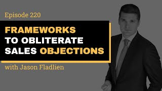 Episode 320 // Frameworks To Obliterate Sales Objections // Jason Fladlien