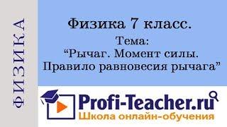 Физика 7 класс. Рычаг. Момент силы. Правило равновесия рычага. Profi-Teacher.ru
