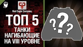 ТОП 5 Нагибающих танков на восьмом уровне - Выпуск №21 - от Red Eagle Company [World of Tanks]