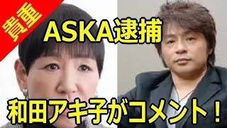 ASKA逮捕に和田アキ子「言葉が出ない」