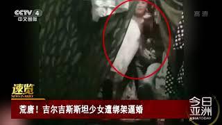 [今日亚洲]速览 荒唐!吉尔吉斯斯坦少女遭绑架逼婚| CCTV中文国际