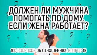 18. Должен ли мужчина помогать по дому, если жена работает? 100 вопросов об отношениях