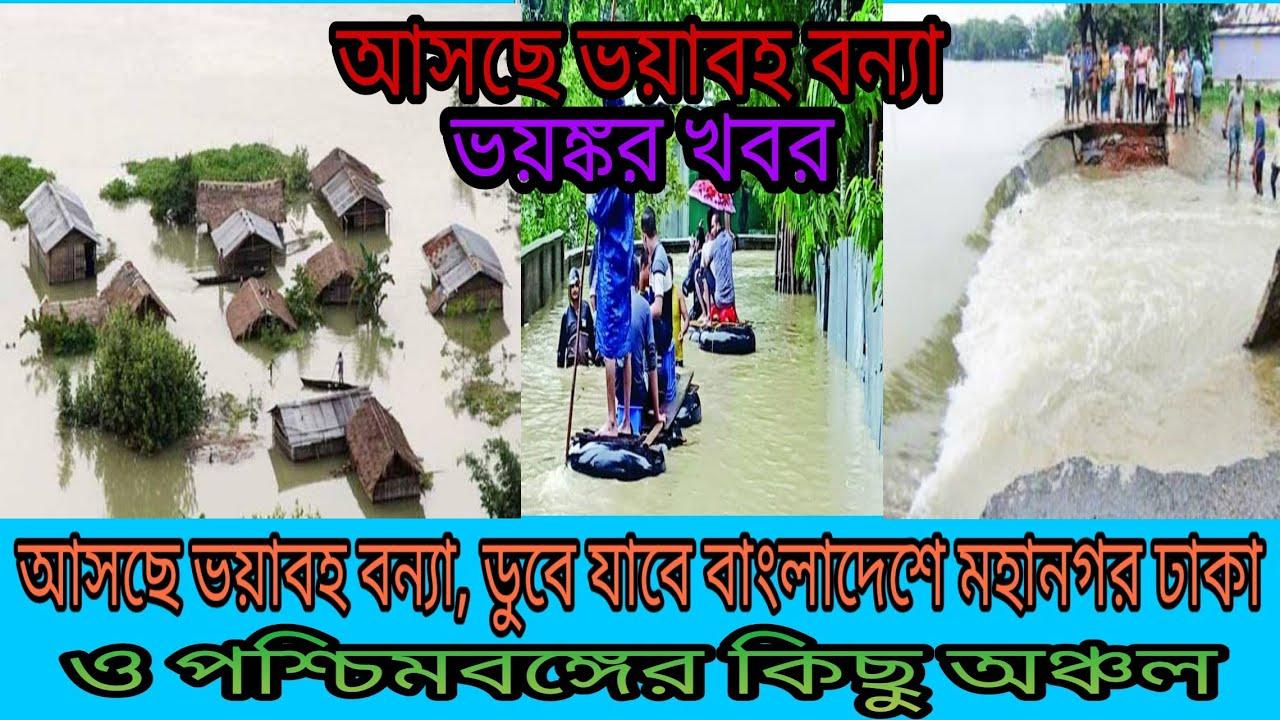 ভয়ংকর খবর, আসছে ভয়াবহ বন্যা, ডুবে যাবে বাংলাদেশ ঢাকা শহর ও পশ্চিমবঙ্গের কিছু অঞ্চল,Dangerous flood