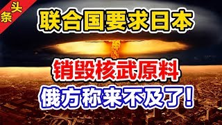 联合国要求日本销毁核武器原料,俄方称来不及了! thumbnail