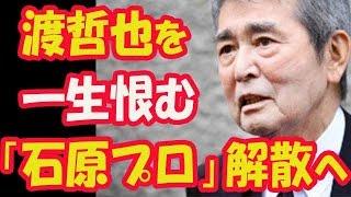 「石原プロ」解散へ 「渡哲也さん、一生お恨み申し上げます」元幹部が告...