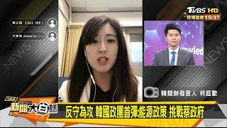 何庭歡:反守為攻 韓國政團首彈 能源政策 挑戰蔡政府 新聞大白話 20190821