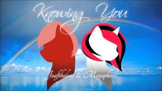 Knowing You - By Joaftheloaf and Megaphoric